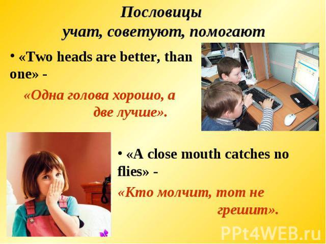 Пословицы учат, советуют, помогают «Two heads are better, than one» -«Одна голова хорошо, а две лучше». «A close mouth catches no flies» - «Кто молчит, тот не грешит».