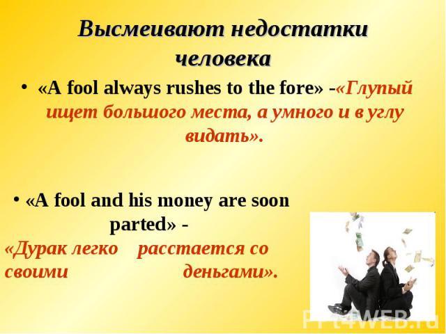 Высмеивают недостатки человека«A fool always rushes to the fore» -«Глупый ищет большого места, а умного и в углу видать». «A fool and his money are soon parted» - «Дурак легкорасстается со своимиденьгами».
