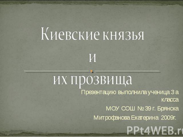 Киевские князья и их прозвища Презентацию выполнила ученица 3 а класса МОУ СОШ № 39 г. Брянска Митрофанова Екатерина 2009г.