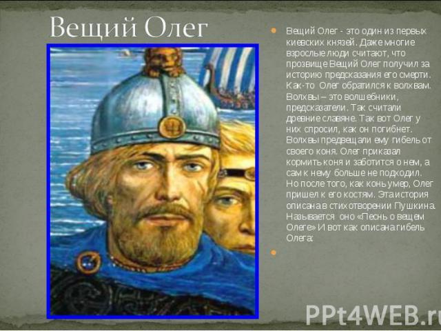 Вещий ОлегВещий Олег - это один из первых киевских князей. Даже многие взрослые люди считают, что прозвище Вещий Олег получил за историю предсказания его смерти. Как-то Олег обратился к волхвам. Волхвы – это волшебники, предсказатели. Так считали др…