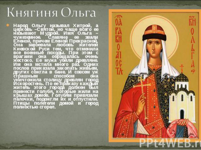 Княгиня ОльгаНарод Ольгу называл Хитрой, а церковь –Святой, но чаще всего ее называют Мудрой. Имя Ольга – чужеземное. Славяне ее звали Еленой, причем Еленой Прекрасной. Она завоевала любовь жителей Киевской Руси тем, что отменила все военные походы.…