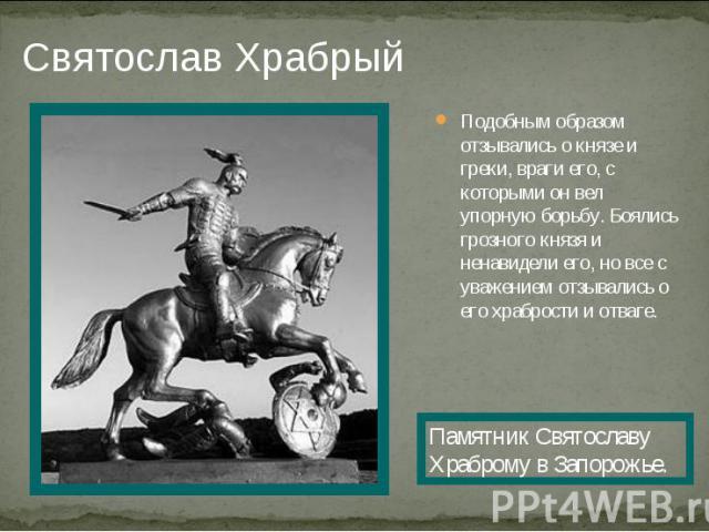 Святослав ХрабрыйПодобным образом отзывались о князе и греки, враги его, с которыми он вел упорную борьбу. Боялись грозного князя и ненавидели его, но все с уважением отзывались о его храбрости и отваге. Памятник Святославу Храброму в Запорожье.