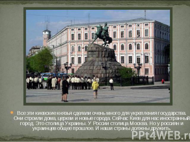 Все эти киевские князья сделали очень много для укрепления государства. Они строили дома, церкви и новые города. Сейчас Киев для нас иностранный город. Это столица Украины. У России столица Москва. Но у россиян и украинцев общее прошлое. И наши стра…