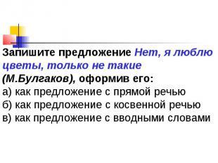 Запишите предложение Нет, я люблю цветы, только не такие (М.Булгаков), оформив е