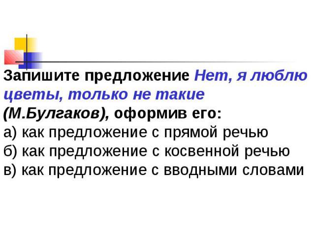 Запишите предложение Нет, я люблю цветы, только не такие (М.Булгаков), оформив его:а) как предложение с прямой речьюб) как предложение с косвенной речьюв) как предложение с вводными словами