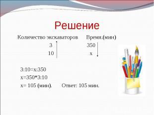 Решение Количество экскаваторов Время.(мин) 3 350 10 х 3:10=х:350 х=350*3:10 х=