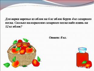 Для варки варенья из яблок на 6 кг яблок берут 4 кг сахарного песка. Сколько кил
