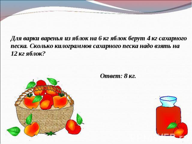 Для варки варенья из яблок на 6 кг яблок берут 4 кг сахарного песка. Сколько килограммов сахарного песка надо взять на 12 кг яблок?