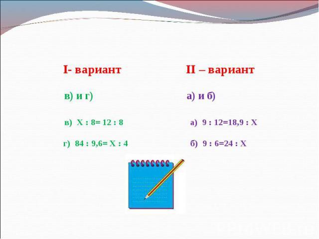 I- вариант II – вариант в) и г) а) и б) в) Х : 8= 12 : 8 а) 9 : 12=18,9 : Х г) 84 : 9,6= Х : 4 б) 9 : 6=24 : Х