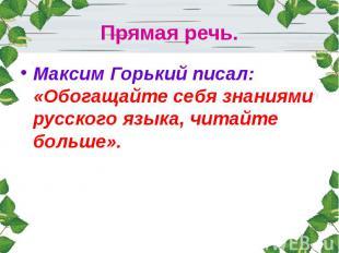 Прямая речь.Максим Горький писал: «Обогащайте себя знаниями русского языка, чита