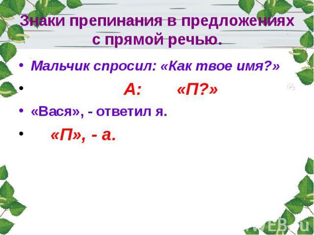 Знаки препинания в предложениях с прямой речью.Мальчик спросил: «Как твое имя?» А: «П?»«Вася», - ответил я. «П», - а.