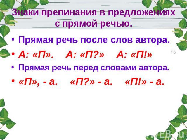 Знаки препинания в предложениях с прямой речью.Прямая речь после слов автора.А: «П». А: «П?» А: «П!»Прямая речь перед словами автора.«П», - а. «П?» - а. «П!» - а.