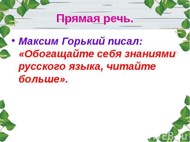 Прямая речь.Максим Горький писал: «Обогащайте себя знаниями русского языка, читайте больше».