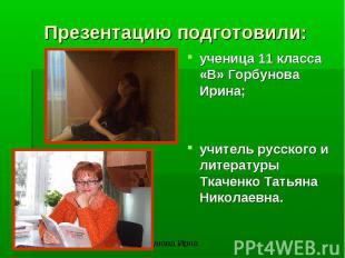 Презентацию подготовили:ученица 11 класса «В» Горбунова Ирина;учитель русского и