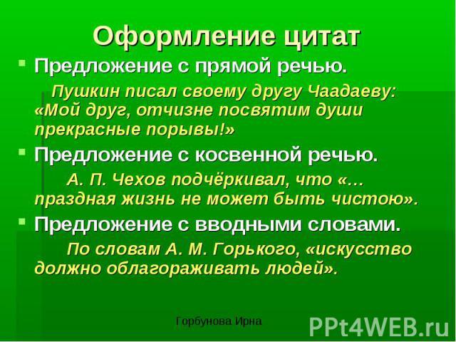 Оформление цитатПредложение с прямой речью. Пушкин писал своему другу Чаадаеву: «Мой друг, отчизне посвятим души прекрасные порывы!»Предложение с косвенной речью. А. П. Чехов подчёркивал, что «…праздная жизнь не может быть чистою».Предложение с ввод…