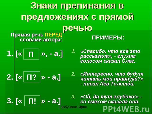 Знаки препинания в предложениях с прямой речьюПрямая речь ПЕРЕД словами автора:1. [« », - а.]2. [« » - а.]3. [« » - а.]ПРИМЕРЫ:«Спасибо, что всё это рассказала», - глухим голосом сказал Олег.«Интересно, что будут читать мои правнуки?» - писал Лев То…