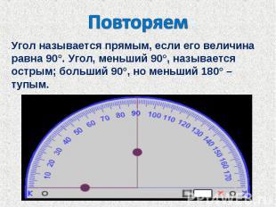 ПовторяемУгол называется прямым, если его величина равна 90°. Угол, меньший 90°,