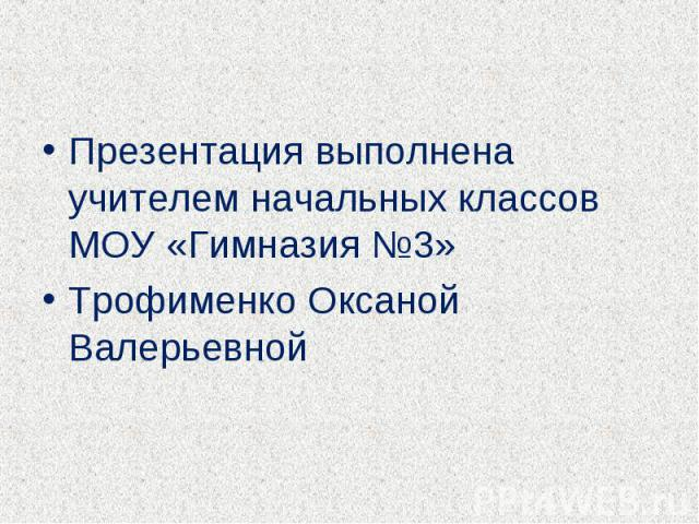 Презентация выполнена учителем начальных классов МОУ «Гимназия №3»Трофименко Оксаной Валерьевной
