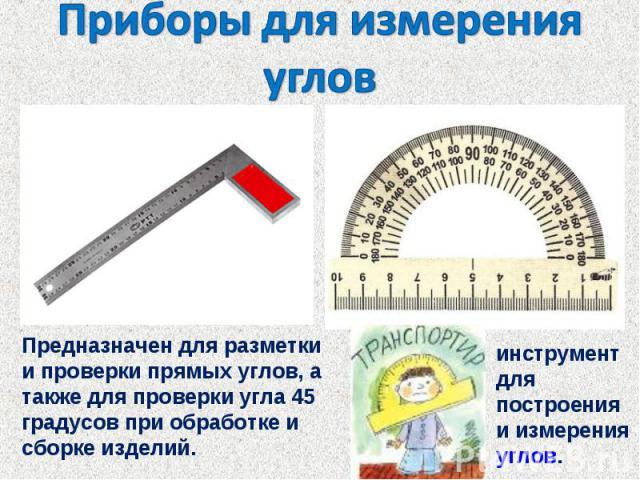 Приборы для измерения угловПредназначен для разметки и проверки прямых углов, а также для проверки угла 45 градусов при обработке и сборке изделий. инструмент для построения и измерения углов.