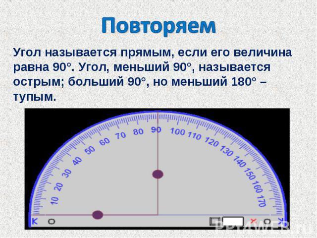ПовторяемУгол называется прямым, если его величина равна 90°. Угол, меньший 90°, называется острым; больший 90°, но меньший 180° – тупым.