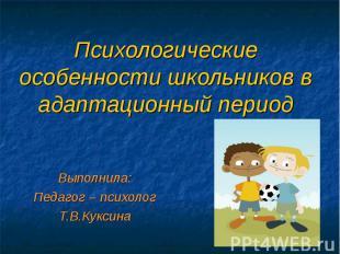 Психологические особенности школьников в адаптационный период Выполнила: Педагог