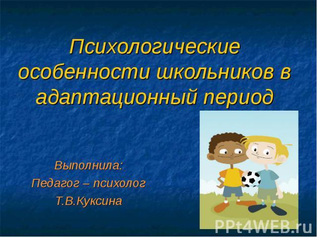 Психологические особенности школьников в адаптационный период Выполнила: Педагог – психолог Т.В.Куксина