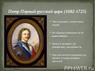 Петр Первый-русский царь (1682-1725)Умел находить талантливых людейНе обращал вн