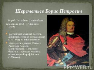 Шереметьев Борис Петрович Борис Петрович Шереметьев (25 апреля 1652 - 17 февраля