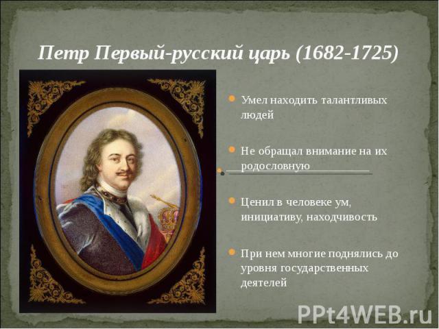 Петр Первый-русский царь (1682-1725)Умел находить талантливых людейНе обращал внимание на их родословнуюЦенил в человеке ум, инициативу, находчивостьПри нем многие поднялись до уровня государственных деятелей