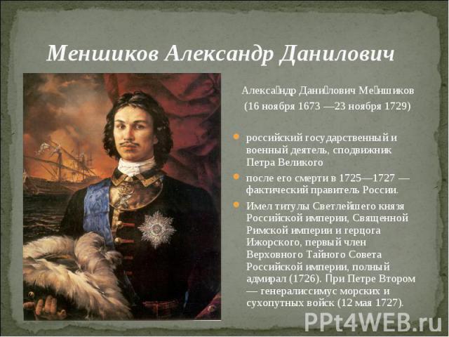 Меншиков Александр Данилович Александр Данилович Меншиков (16 ноября 1673 —23 ноября 1729)российский государственный и военный деятель, сподвижник Петра Великогопосле его смерти в 1725—1727 — фактический правитель России. Имел титулы Светлейшего кня…