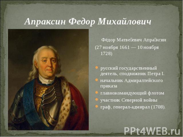 Апраксин Федор Михайлович Фёдор Матвеевич Апраксин (27 ноября 1661 — 10 ноября 1728)русский государственный деятель, сподвижник Петра I. начальник Адмиралтейского приказаглавнокомандующий флотомучастник Северной войныграф, генерал-адмирал (1708).