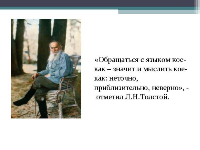 «Обращаться с языком кое-как – значит и мыслить кое-как: неточно, приблизительно, неверно», - отметил Л.Н.Толстой.