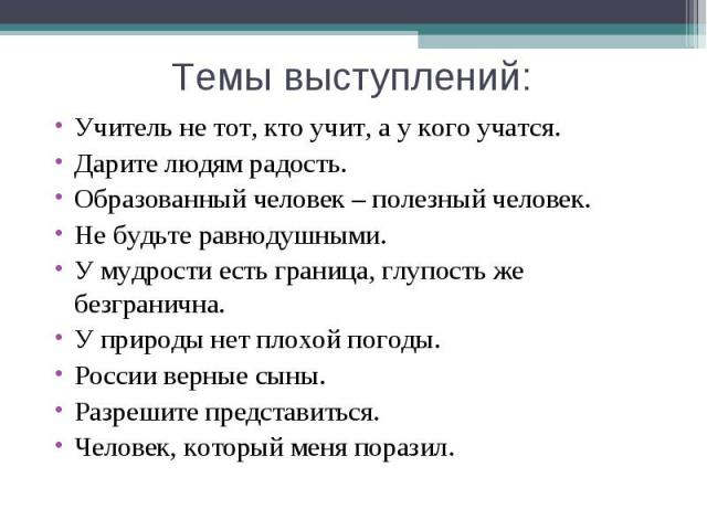 Темы выступлений:Учитель не тот, кто учит, а у кого учатся.Дарите людям радость.Образованный человек – полезный человек.Не будьте равнодушными.У мудрости есть граница, глупость же безгранична.У природы нет плохой погоды.России верные сыны.Разрешите …