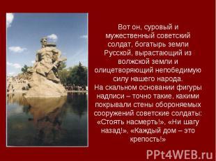 Вот он, суровый и мужественный советский солдат, богатырь земли Русской, выраста
