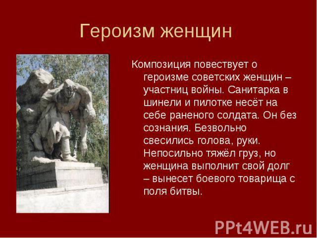 Героизм женщин Композиция повествует о героизме советских женщин – участниц войны. Санитарка в шинели и пилотке несёт на себе раненого солдата. Он без сознания. Безвольно свесились голова, руки. Непосильно тяжёл груз, но женщина выполнит свой долг –…