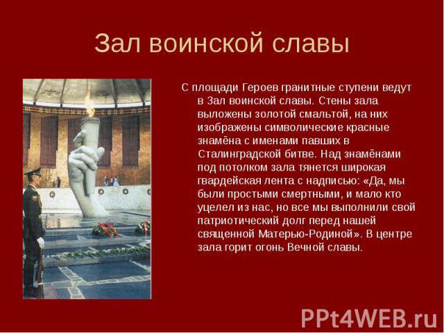 Зал воинской славыС площади Героев гранитные ступени ведут в Зал воинской славы. Стены зала выложены золотой смальтой, на них изображены символические красные знамёна с именами павших в Сталинградской битве. Над знамёнами под потолком зала тянется ш…