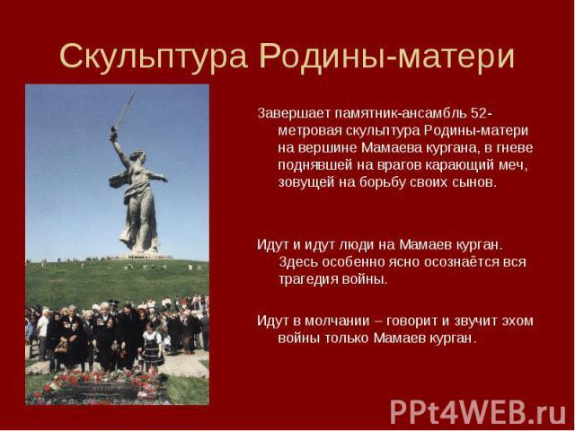 Скульптура Родины-материЗавершает памятник-ансамбль 52-метровая скульптура Родины-матери на вершине Мамаева кургана, в гневе поднявшей на врагов карающий меч, зовущей на борьбу своих сынов.Идут и идут люди на Мамаев курган. Здесь особенно ясно осозн…