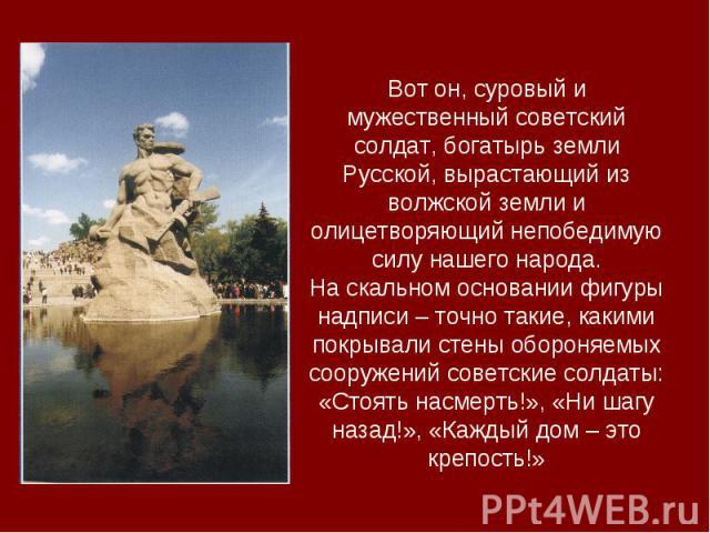 Вот он, суровый и мужественный советский солдат, богатырь земли Русской, вырастающий из волжской земли и олицетворяющий непобедимую силу нашего народа.На скальном основании фигуры надписи – точно такие, какими покрывали стены обороняемых сооружений …