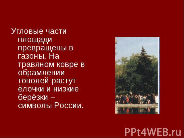 Угловые части площади превращены в газоны. На травяном ковре в обрамлении тополей растут ёлочки и низкие берёзки – символы России.