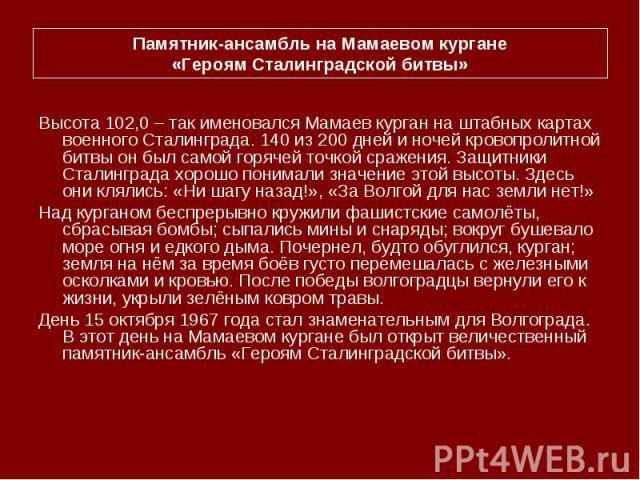 Памятник-ансамбль на Мамаевом кургане«Героям Сталинградской битвы»Высота 102,0 – так именовался Мамаев курган на штабных картах военного Сталинграда. 140 из 200 дней и ночей кровопролитной битвы он был самой горячей точкой сражения. Защитники Сталин…