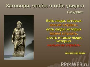 Заговори, чтобы я тебя увидел Сократ Есть люди, которых нельзя слушать, есть люд