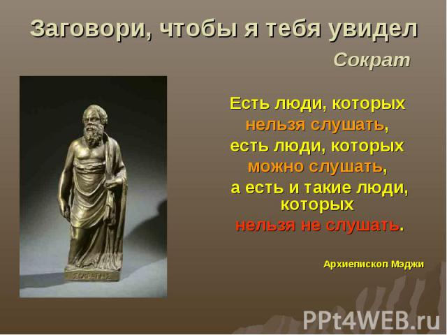 Заговори, чтобы я тебя увидел Сократ Есть люди, которых нельзя слушать, есть люди, которых можно слушать, а есть и такие люди, которых нельзя не слушать. Архиепископ Мэджи