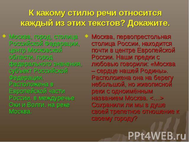 К какому стилю речи относится каждый из этих текстов? Докажите.Москва, город, столица Российской Федерации, центр Московской области, город федерального значения, субъект Российской Федерации. Расположена в Европейской части России, в междуречье Оки…