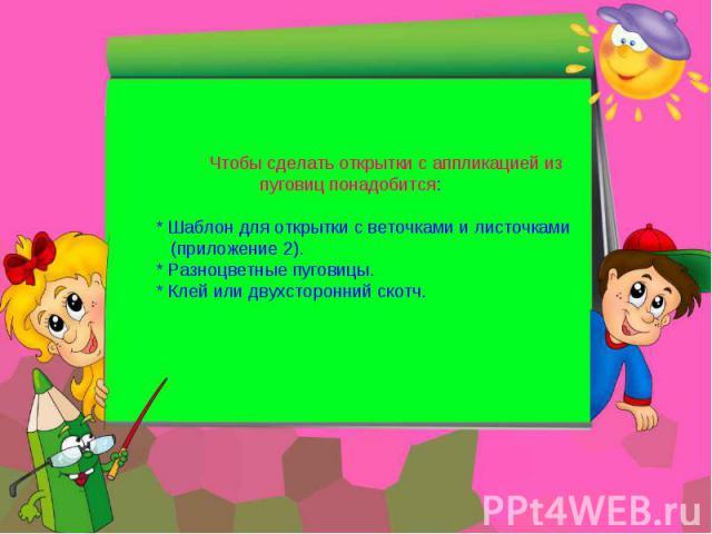 Чтобы сделать открытки с аппликацией из пуговиц понадобится: * Шаблон для открытки с веточками и листочками (приложение 2). * Разноцветные пуговицы. * Клей или двухсторонний скотч.