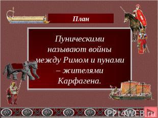 План Пуническими называют войны между Римом и пунами – жителями Карфагена.