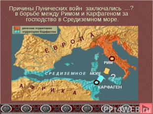 Причины Пунических войн заключалисьв борьбе между Римом и Карфагеном за господст