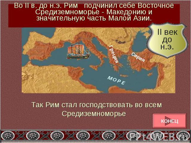 Во II в. до н.э. Рим подчинил себе Восточное Средиземноморье - Македонию и значительную часть Малой Азии.Так Рим стал господствовать во всем Средиземноморье