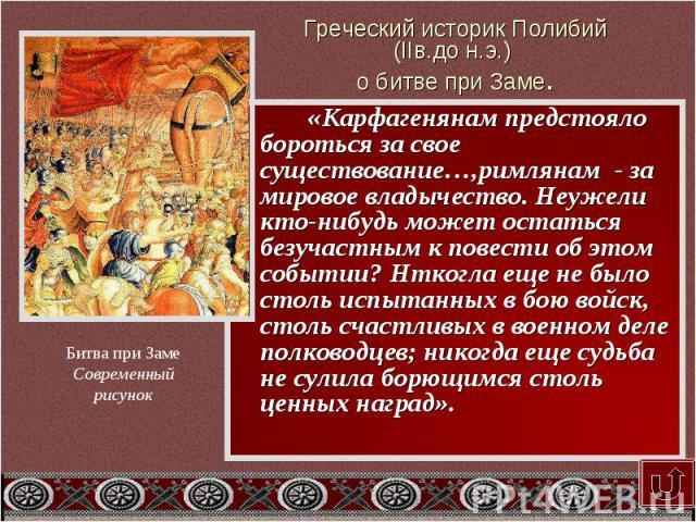 Греческий историк Полибий (IIв.до н.э.) о битве при Заме. «Карфагенянам предстояло бороться за свое существование…,римлянам - за мировое владычество. Неужели кто-нибудь может остаться безучастным к повести об этом событии? Нткогла еще не было столь …