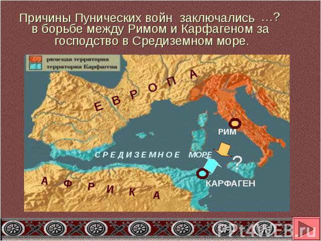 Причины Пунических войн заключалисьв борьбе между Римом и Карфагеном за господство в Средиземном море.