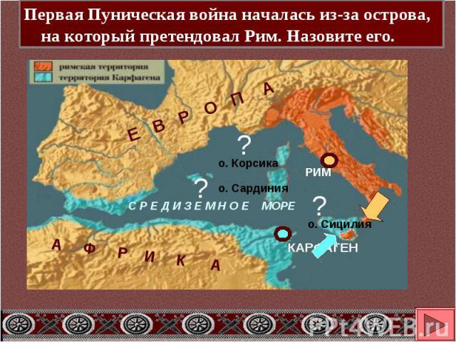 Первая Пуническая война началась из-за острова, на который претендовал Рим. Назовите его.